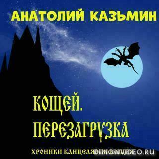 Кощей. Перезагрузка - Анатолий Казьмин