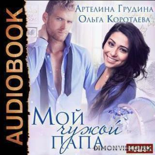 Мой чужой папа - Ольга Коротаева, Артелина Грудина