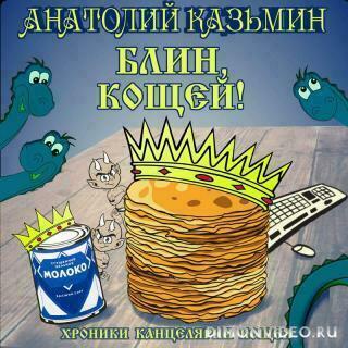 Блин, Кощей! - Анатолий Казьмин