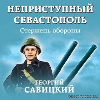 Неприступный Севастополь 1. Стержень обороны - Савицкий Георгий