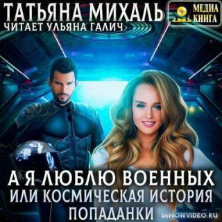 А я люблю военных, или космическая история попаданки - Татьяна Михаль
