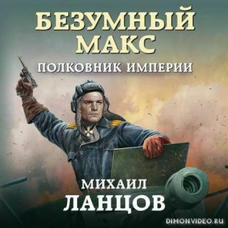 Безумный Макс 03. Полковник Империи - Ланцов Михаил