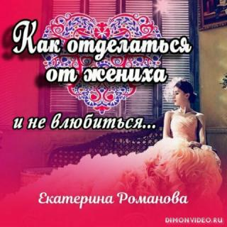Как отделаться от жениха и не влюбиться - Екатерина Романова