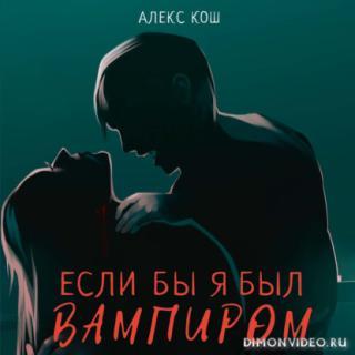 Если бы я был вампиром - Алекс Кош