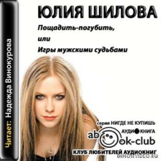 Пощадить-погубить  или Игры мужскими судьбами - Юлия Шилова