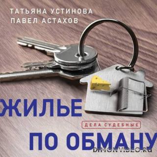 Жилье по обману - Татьяна Устинова, Павел Астахов