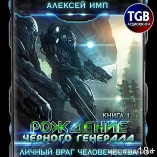 Личный враг человечества 1, Рождение Черного генерала - Алексей  Имп