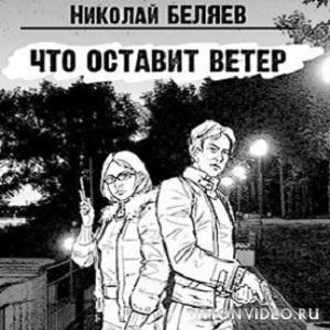 Что оставит ветер - Николай Беляев