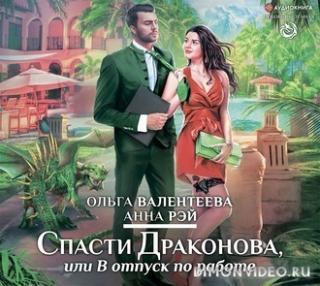 Спасти Драконова, или В отпуск по работе - Анна Рэй, Ольга Валентеева