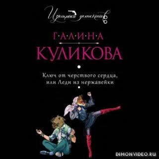 Ключ от черствого сердца, или Леди из нержавейки - Галина Куликова