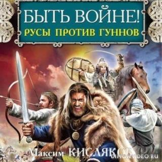 Быть войне! Русы против гуннов - Максим Кисляков