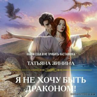 Я не хочу быть драконом! - Татьяна Зинина