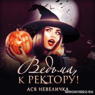Ведьма, к ректору! - Ася Невеличка