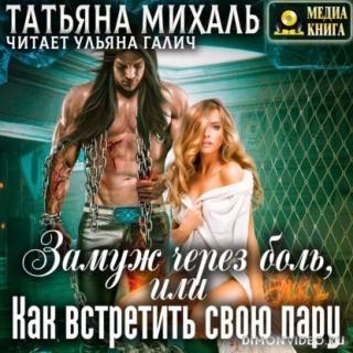 Замуж через боль, или Как встретить свою пару - Татьяна Михаль