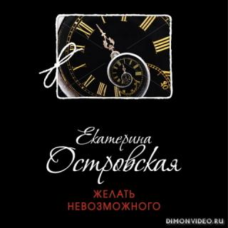 Желать невозможного - Екатерина Островская