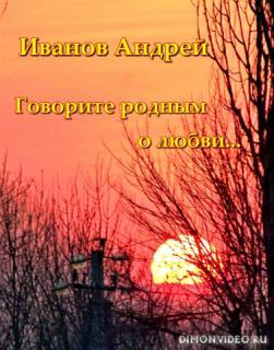 Иванов Андрей - Говорите родным о любви...