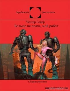 Больше не плачь, мой робот (сборник) - Честер Гейер