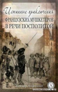 Истинные приключения французских мушкетеров в Речи Посполитой - Виктор Авдеенко