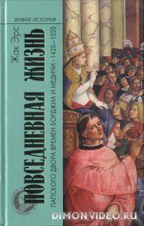 Повседневная жизнь папского двора времен Борджиа и Медичи. 1420-1520 - Жак Эрс