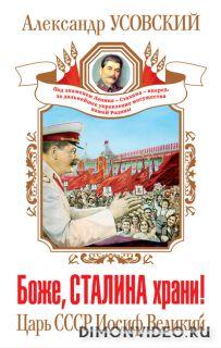 Боже, Сталина храни! Царь СССР Иосиф Великий - Александр Усовский