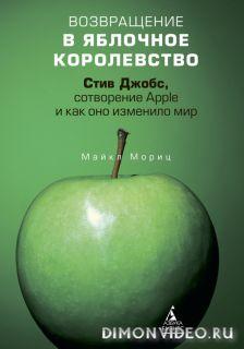 Возвращение в Яблочное королевство Стив Джобс, сотворение Apple и как оно изменило мир - Майкл Мориц