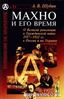 Махно и его время О Великой революции и Гражданской войне 1917-1922 гг. в России и на Украине - А. Ш