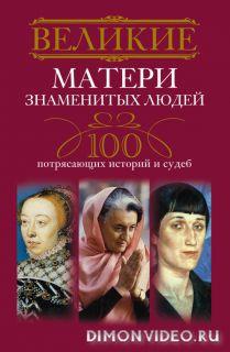 Великие матери знаменитых людей. 100 потрясающих историй и судеб - Ирина Мудрова