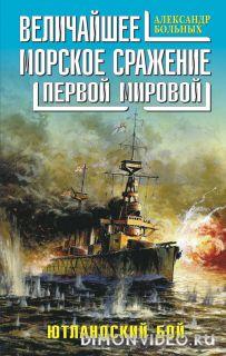 Величайшее морское сражение Первой Мировой. Ютландский бой - Александр Больных