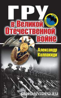 ГРУ в Великой Отечественной войне - Александр Колпакиди