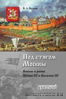 Под стягом Москвы. Войны и рати Ивана III и Василия III - Владимир Волков
