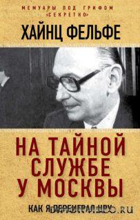 На тайной службе у Москвы. Как я переиграл ЦРУ - Хайнц Фельфе