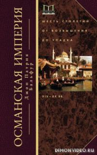 Османская империя. Шесть столетий от возвышения до упадка XIV-XX вв. - Джон Патрик Бальфур