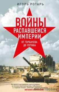 Войны распавшейся империи. От Горбачева до Путина - Игорь Ротарь