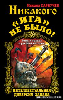 Никакого «Ига» не было! Интеллектуальная диверсия Запада - Михаил Сарбучев
