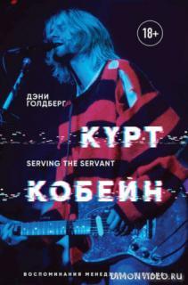 Курт Кобейн. Serving the Servant. Воспоминания менеджера «Nirvana» - Дэнни Голдберг