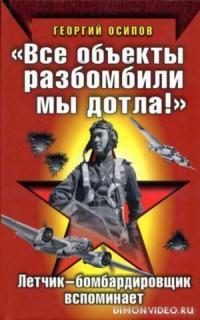 «Все объекты разбомбили мы дотла!» Летчик-бомбардировщик вспоминает - Георгий Осипов
