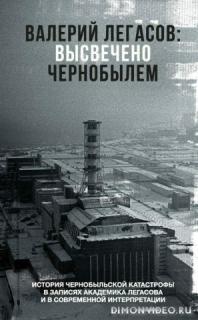 Валерий Легасов: Высвечено Чернобылем - Коллектив авторов
