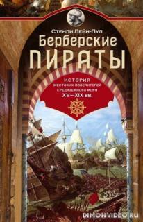 Берберские пираты. История жестоких повелителей Средиземного моря ХV-ХIХ вв - Стенли Лейн-Пул