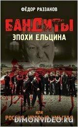 Бандиты эпохи Ельцина, или Россия, кровью умытая - Федор Раззаков