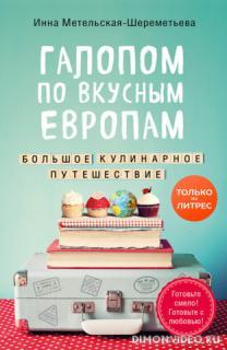 Галопом по вкусным Европам. Большое кулинарное путешествие - Инна Метельская-Шереметьева