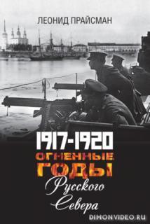 1917–1920. Огненные годы Русского Севера - Леонид Прайсман