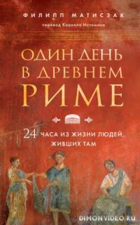 Один день в Древнем Риме. 24 часа из жизни людей, живших там - Филипп Матисзак