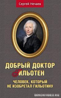Добрый доктор Гильотен. Человек, который не изобретал гильотину - Сергей Нечаев