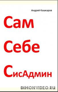 Сам себе сисадмин. Победа над «домашним» компьютером - Андрей Кашкаров
