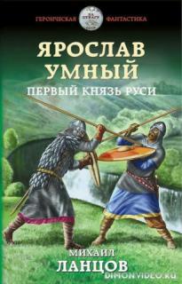Ярослав Умный. Первый князь Руси - Михаил Ланцов