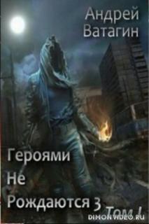 Героями не рождаются 3. Том I - Андрей Ватагин